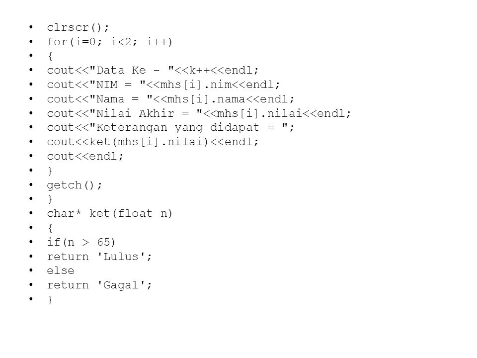 clrscr(); for(i=0; i<2; i++) { cout<< Data Ke - <<k++<<endl; cout<< NIM = <<mhs[i].nim<<endl; cout<< Nama = <<mhs[i].nama<<endl;